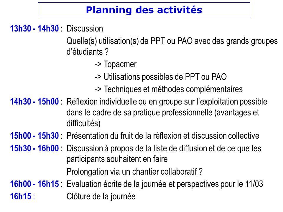 Planning des activités 13h30 - 14h30 : Discussion Quelle(s) utilisation(s) de PPT ou PAO avec des grands groupes détudiants ? -> Topacmer -> Utilisati