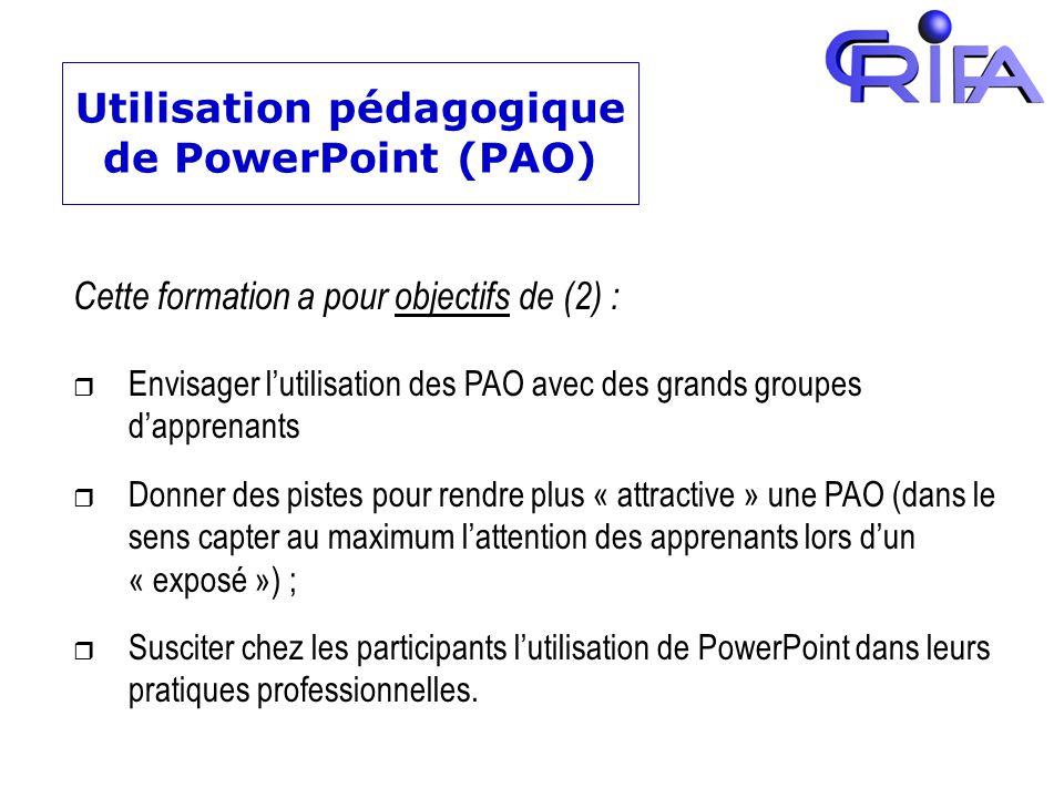 Utilisation pédagogique de PowerPoint (PAO) Cette formation a pour objectifs de (2) : r Envisager lutilisation des PAO avec des grands groupes dappren