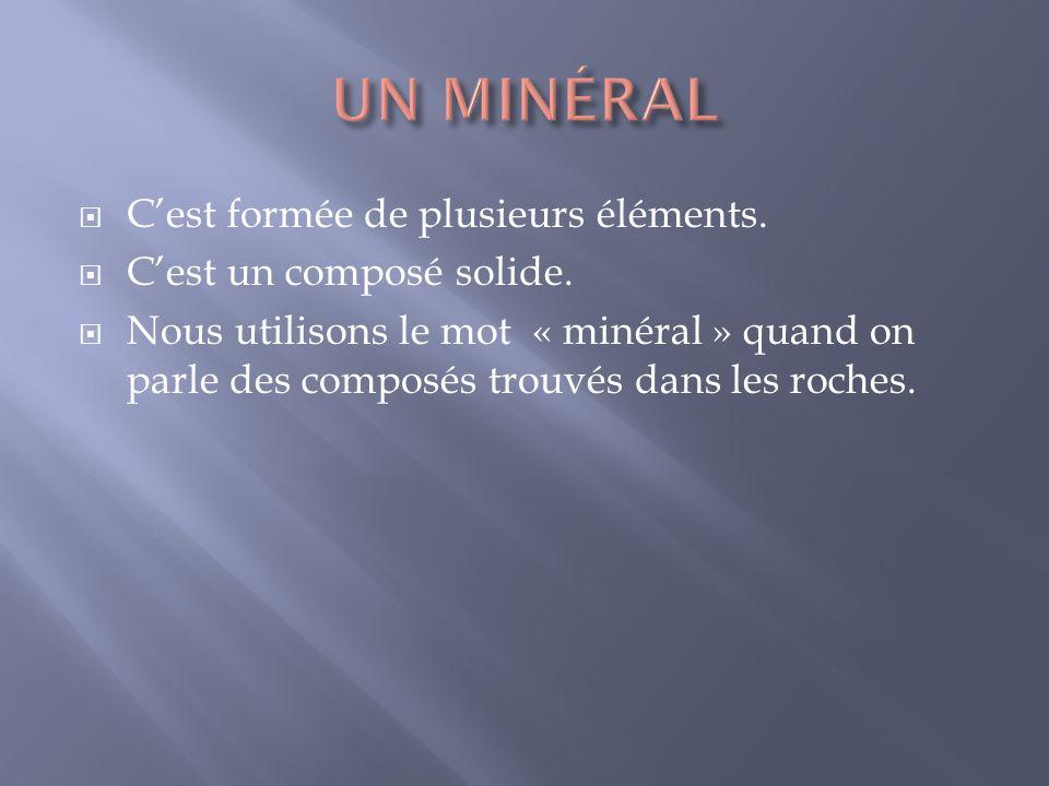 Cest formée de plusieurs éléments. Cest un composé solide. Nous utilisons le mot « minéral » quand on parle des composés trouvés dans les roches.