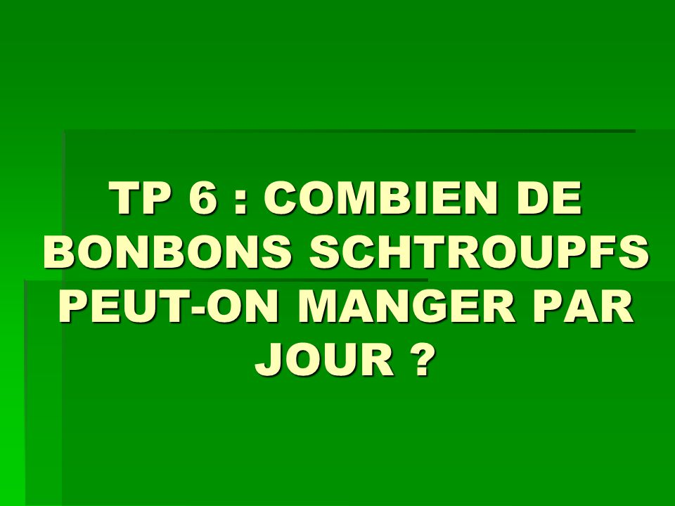 TP 6 : COMBIEN DE BONBONS SCHTROUPFS PEUT-ON MANGER PAR JOUR ?
