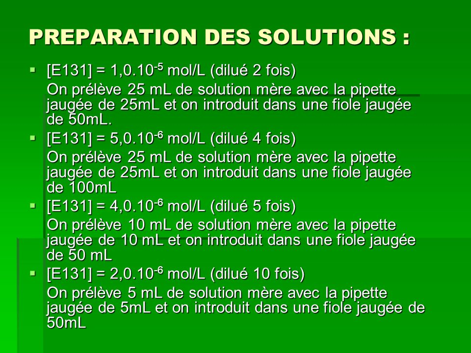 PREPARATION DES SOLUTIONS : [E131] = 1,0.10 -5 mol/L (dilué 2 fois) [E131] = 1,0.10 -5 mol/L (dilué 2 fois) On prélève 25 mL de solution mère avec la pipette jaugée de 25mL et on introduit dans une fiole jaugée de 50mL.