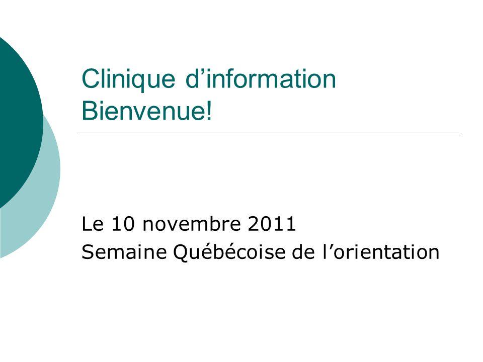 Clinique dinformation Bienvenue! Le 10 novembre 2011 Semaine Québécoise de lorientation