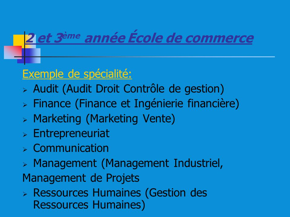 2 et 3 ème année École de commerce Exemple de spécialité: Audit (Audit Droit Contrôle de gestion) Finance (Finance et Ingénierie financière) Marketing