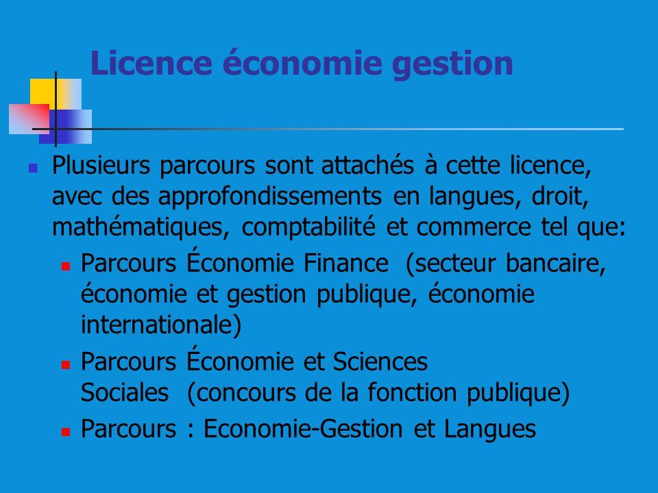 Licence économie gestion Plusieurs parcours sont attachés à cette licence, avec des approfondissements en langues, droit, mathématiques, comptabilité