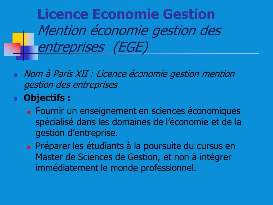 Licence Economie Gestion Mention économie gestion des entreprises (EGE) Nom à Paris XII : Licence économie gestion mention gestion des entreprises Objectifs : Fournir un enseignement en sciences économiques spécialisé dans les domaines de léconomie et de la gestion dentreprise.