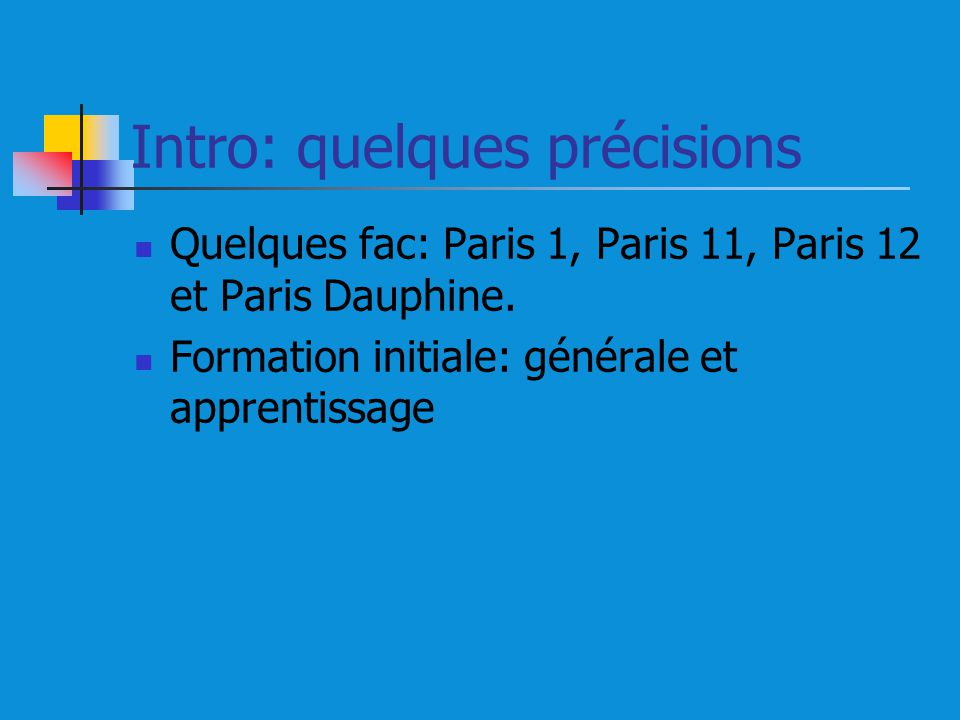 Intro: quelques précisions Quelques fac: Paris 1, Paris 11, Paris 12 et Paris Dauphine. Formation initiale: générale et apprentissage