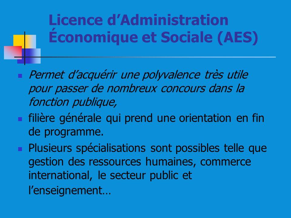 Licence dAdministration Économique et Sociale (AES) Permet dacquérir une polyvalence très utile pour passer de nombreux concours dans la fonction publique, filière générale qui prend une orientation en fin de programme.