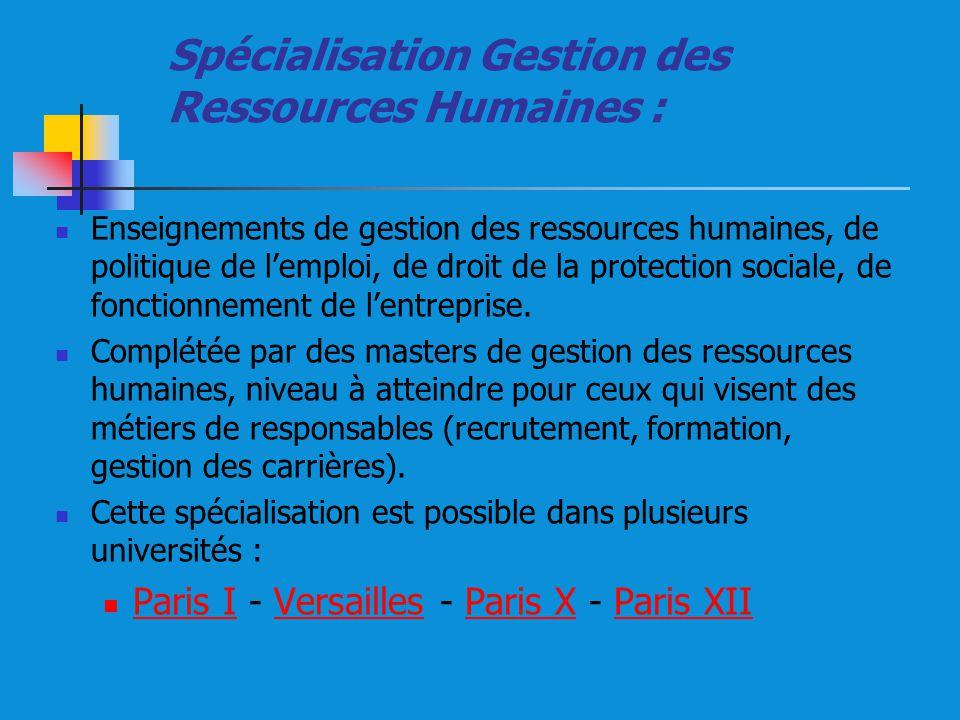 Spécialisation Gestion des Ressources Humaines : Enseignements de gestion des ressources humaines, de politique de lemploi, de droit de la protection sociale, de fonctionnement de lentreprise.