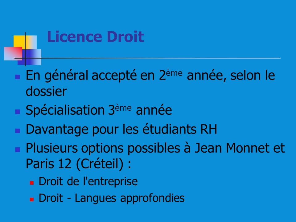 Licence Droit En général accepté en 2 ème année, selon le dossier Spécialisation 3 ème année Davantage pour les étudiants RH Plusieurs options possibles à Jean Monnet et Paris 12 (Créteil) : Droit de l entreprise Droit - Langues approfondies