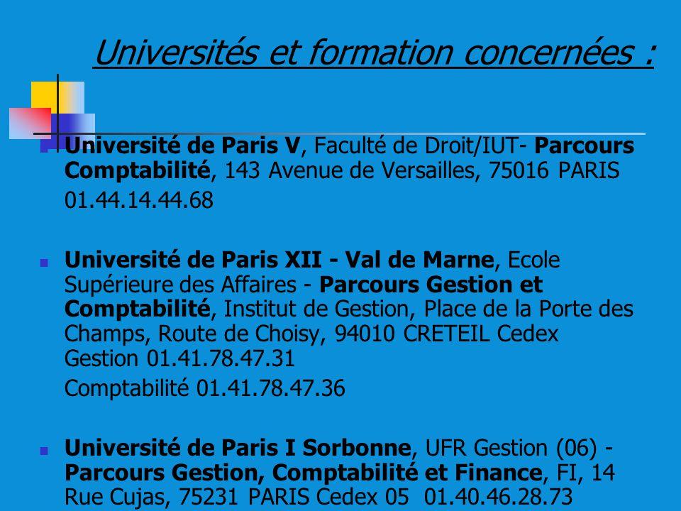 Universités et formation concernées : Université de Paris V, Faculté de Droit/IUT- Parcours Comptabilité, 143 Avenue de Versailles, 75016 PARIS 01.44.14.44.68 Université de Paris XII - Val de Marne, Ecole Supérieure des Affaires - Parcours Gestion et Comptabilité, Institut de Gestion, Place de la Porte des Champs, Route de Choisy, 94010 CRETEIL Cedex Gestion 01.41.78.47.31 Comptabilité 01.41.78.47.36 Université de Paris I Sorbonne, UFR Gestion (06) - Parcours Gestion, Comptabilité et Finance, FI, 14 Rue Cujas, 75231 PARIS Cedex 05 01.40.46.28.73