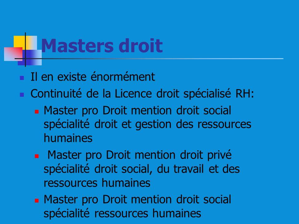 Masters droit Il en existe énormément Continuité de la Licence droit spécialisé RH: Master pro Droit mention droit social spécialité droit et gestion