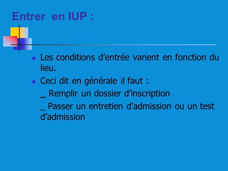 Entrer en IUP : Les conditions dentrée varient en fonction du lieu. Ceci dit en générale il faut : _ Remplir un dossier dinscription _ Passer un entre