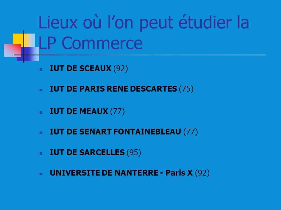 Lieux où lon peut étudier la LP Commerce IUT DE SCEAUX (92) IUT DE PARIS RENE DESCARTES (75) IUT DE MEAUX (77) IUT DE SENART FONTAINEBLEAU (77) IUT DE