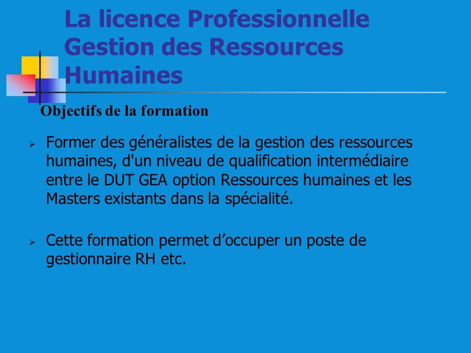 La licence Professionnelle Gestion des Ressources Humaines Former des généralistes de la gestion des ressources humaines, d un niveau de qualification intermédiaire entre le DUT GEA option Ressources humaines et les Masters existants dans la spécialité.