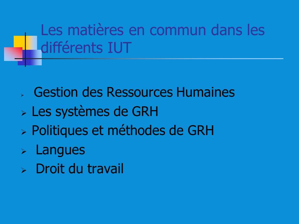 Les matières en commun dans les différents IUT Gestion des Ressources Humaines Les systèmes de GRH Politiques et méthodes de GRH Langues Droit du travail