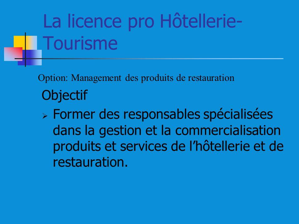 La licence pro Hôtellerie- Tourisme Objectif Former des responsables spécialisées dans la gestion et la commercialisation produits et services de lhôtellerie et de restauration.