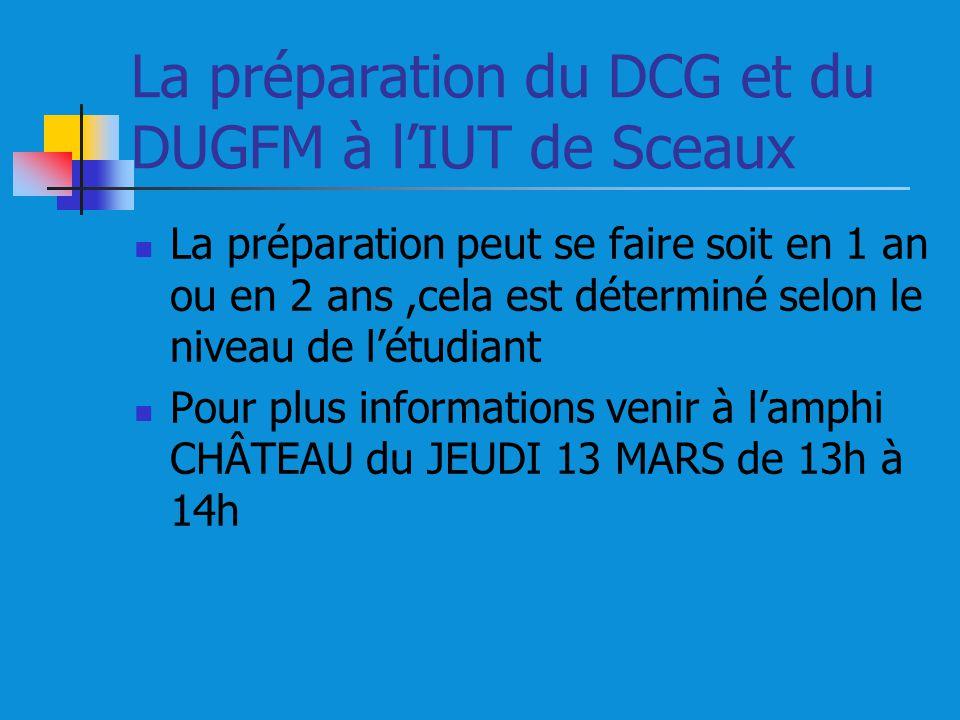 La préparation du DCG et du DUGFM à lIUT de Sceaux La préparation peut se faire soit en 1 an ou en 2 ans,cela est déterminé selon le niveau de létudiant Pour plus informations venir à lamphi CHÂTEAU du JEUDI 13 MARS de 13h à 14h
