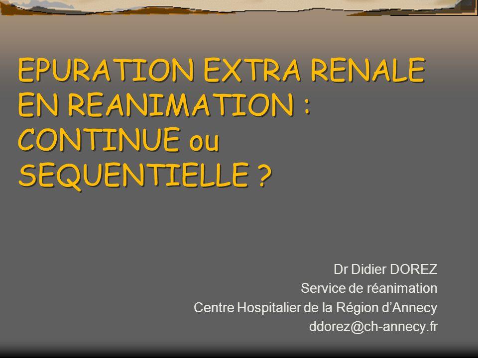EPURATION EXTRA RENALE EN REANIMATION : CONTINUE ou SEQUENTIELLE ? Dr Didier DOREZ Service de réanimation Centre Hospitalier de la Région dAnnecy ddor