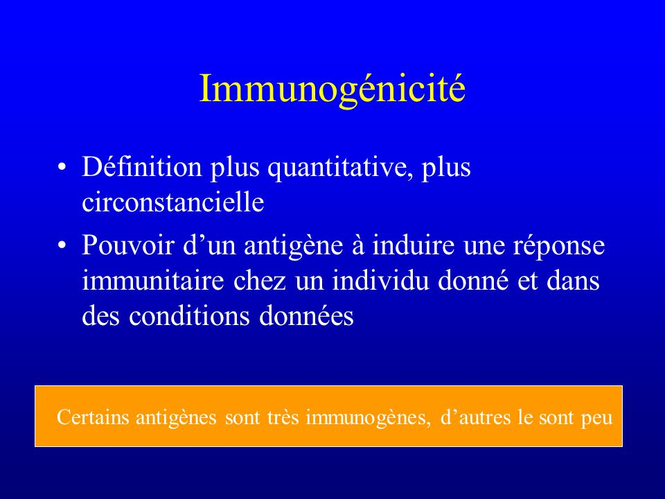 Immunogénicité Définition plus quantitative, plus circonstancielle Pouvoir dun antigène à induire une réponse immunitaire chez un individu donné et dans des conditions données Certains antigènes sont très immunogènes, dautres le sont peu