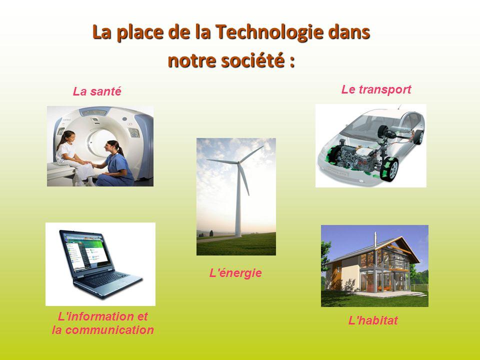 La place de la Technologie dans notre société : La santé L'information et la communication L'énergie Le transport L'habitat