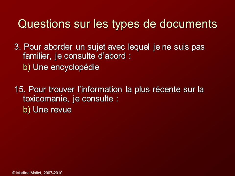 © Martine Mottet, 2007-2010 Questions sur les types de documents 3. Pour aborder un sujet avec lequel je ne suis pas familier, je consulte dabord : b)