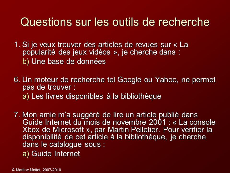 © Martine Mottet, 2007-2010 Questions sur les outils de recherche 1. Si je veux trouver des articles de revues sur « La popularité des jeux vidéos »,