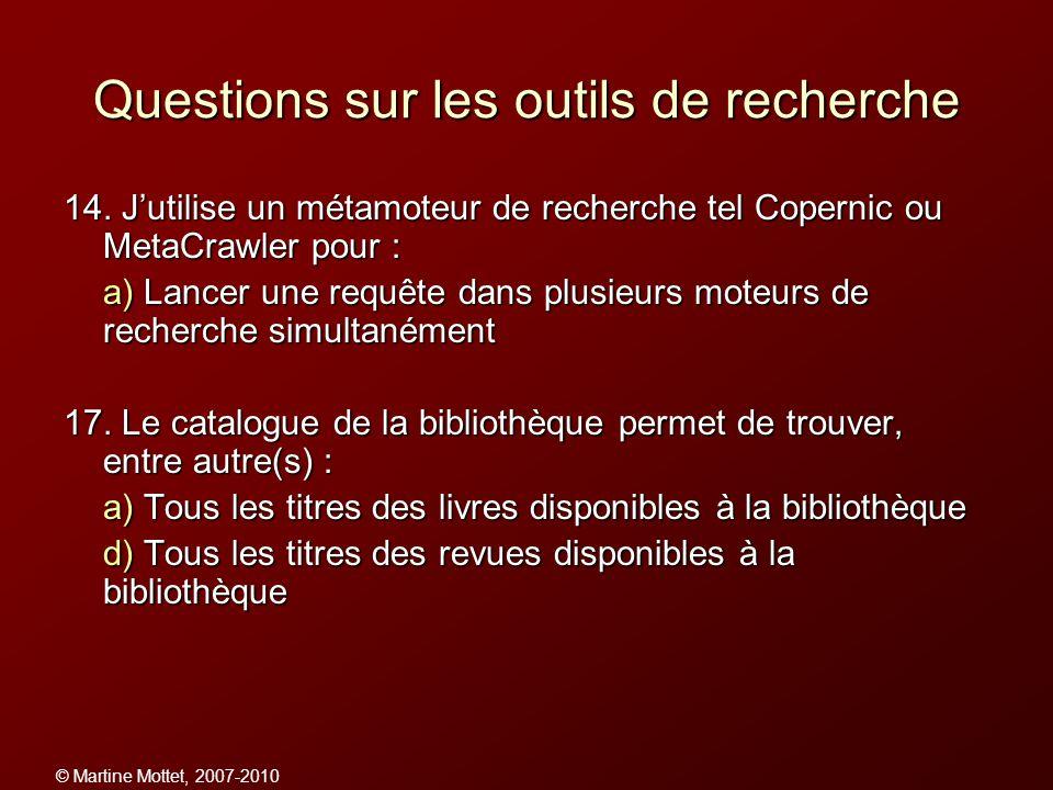 © Martine Mottet, 2007-2010 Questions sur les outils de recherche 14. Jutilise un métamoteur de recherche tel Copernic ou MetaCrawler pour : a) Lancer