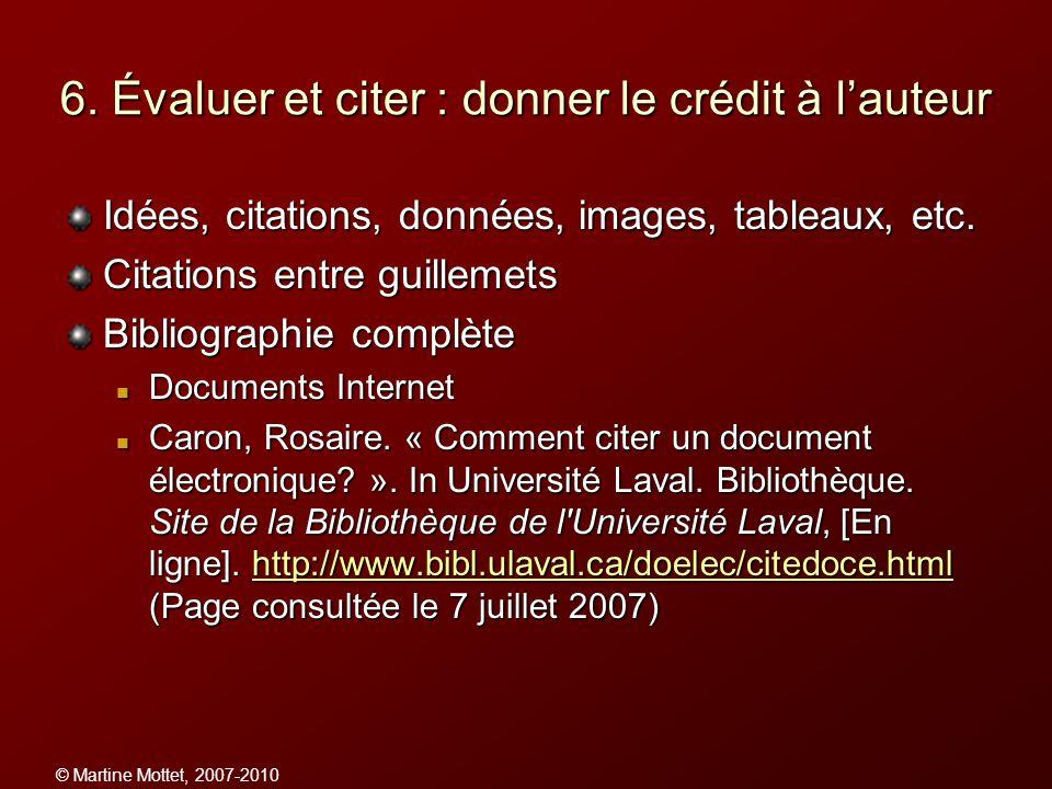 © Martine Mottet, 2007-2010 6. Évaluer et citer : donner le crédit à lauteur Idées, citations, données, images, tableaux, etc. Citations entre guillem