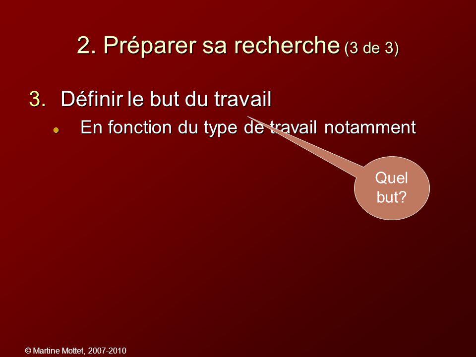 © Martine Mottet, 2007-2010 2. Préparer sa recherche (3 de 3) 3.Définir le but du travail En fonction du type de travail notamment En fonction du type