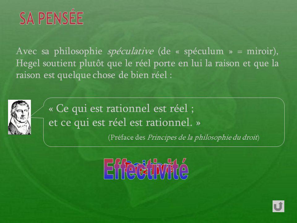 Avec sa philosophie spéculative (de « spéculum » = miroir), Hegel soutient plutôt que le réel porte en lui la raison et que la raison est quelque chose de bien réel : « Ce qui est rationnel est réel ; et ce qui est réel est rationnel.