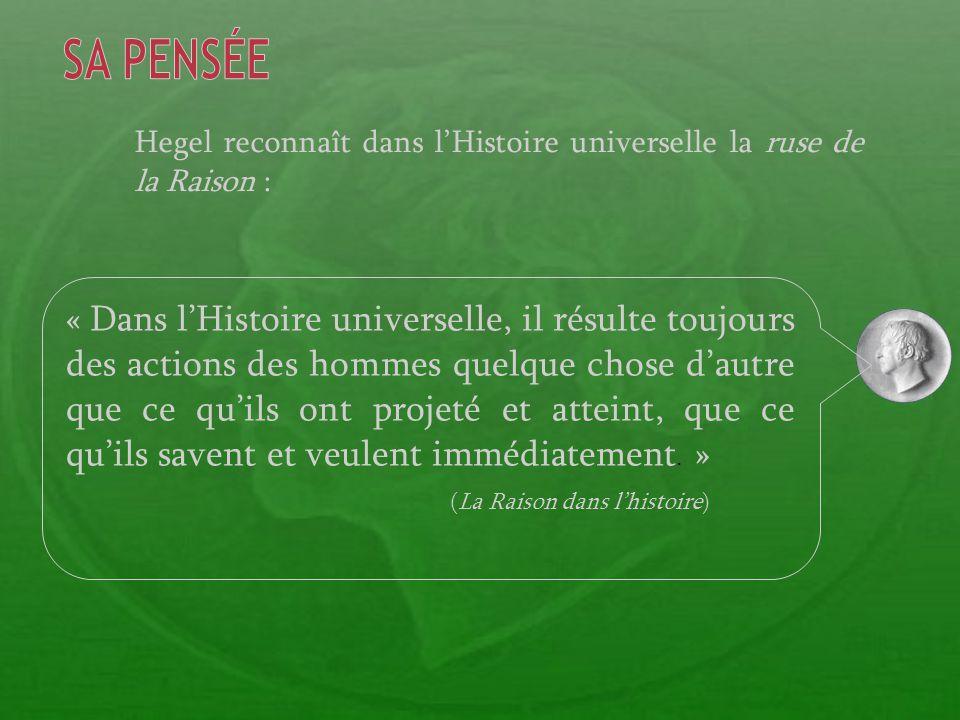 Hegel reconnaît dans lHistoire universelle la ruse de la Raison : « Dans lHistoire universelle, il résulte toujours des actions des hommes quelque chose dautre que ce quils ont projeté et atteint, que ce quils savent et veulent immédiatement.