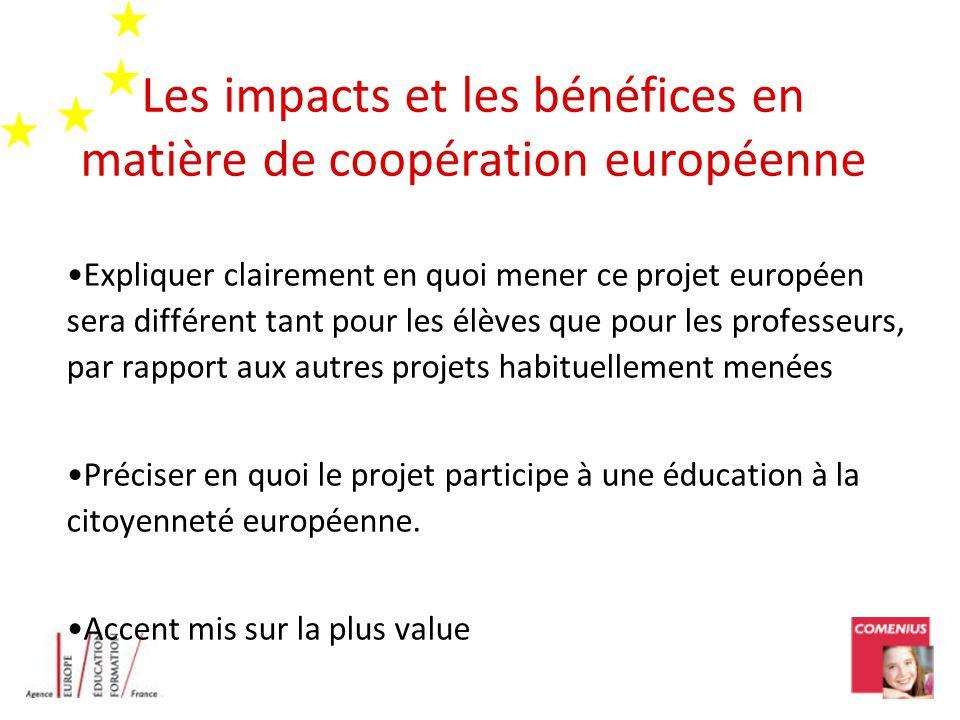 Les impacts et les bénéfices en matière de coopération européenne Expliquer clairement en quoi mener ce projet européen sera différent tant pour les élèves que pour les professeurs, par rapport aux autres projets habituellement menées Préciser en quoi le projet participe à une éducation à la citoyenneté européenne.