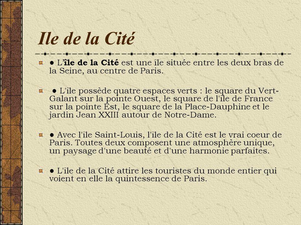 Ile de la Cité L île de la Cité est une île située entre les deux bras de la Seine, au centre de Paris. L'île possède quatre espaces verts : le square