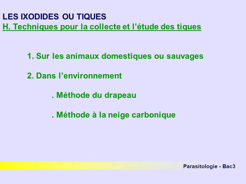 Parasitologie - Bac3 LES IXODIDES OU TIQUES H. Techniques pour la collecte et létude des tiques 1. Sur les animaux domestiques ou sauvages 2. Dans len