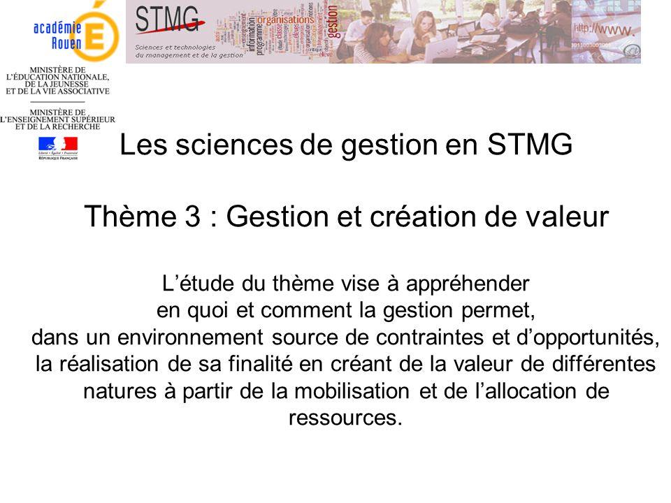Les sciences de gestion en STMG Thème 3 : Gestion et création de valeur Létude du thème vise à appréhender en quoi et comment la gestion permet, dans