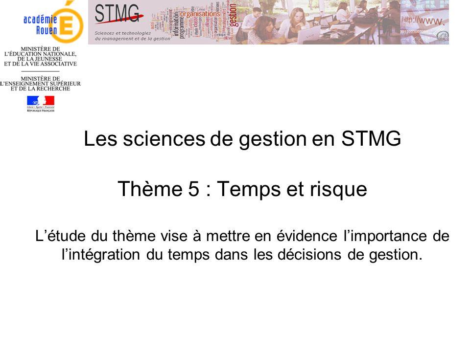 Les sciences de gestion en STMG Thème 5 : Temps et risque Létude du thème vise à mettre en évidence limportance de lintégration du temps dans les déci