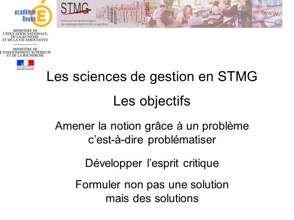 Les sciences de gestion en STMG Les objectifs Amener la notion grâce à un problème cest-à-dire problématiser Développer lesprit critique Formuler non