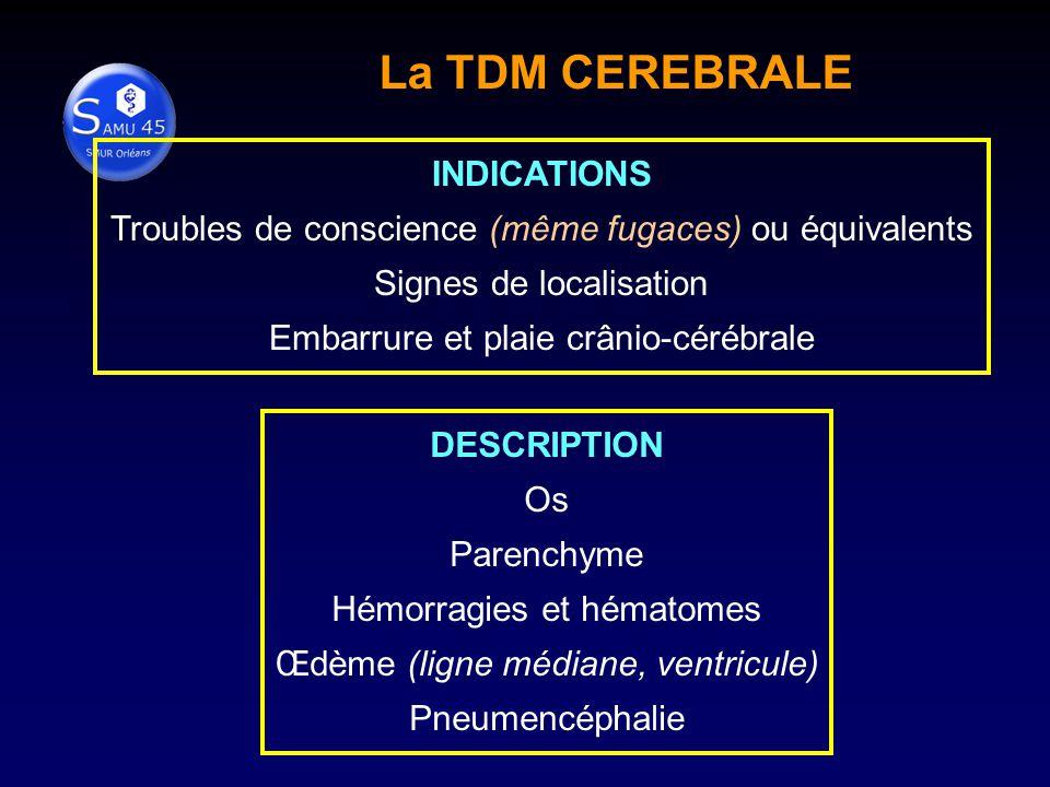 La TDM CEREBRALE DESCRIPTION Os Parenchyme Hémorragies et hématomes Œdème (ligne médiane, ventricule) Pneumencéphalie INDICATIONS Troubles de conscience (même fugaces) ou équivalents Signes de localisation Embarrure et plaie crânio-cérébrale