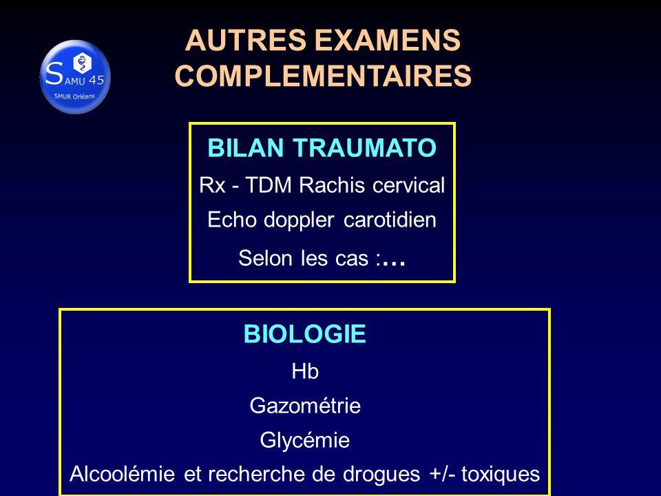 AUTRES EXAMENS COMPLEMENTAIRES BILAN TRAUMATO Rx - TDM Rachis cervical Echo doppler carotidien Selon les cas : … BIOLOGIE Hb Gazométrie Glycémie Alcoolémie et recherche de drogues +/- toxiques