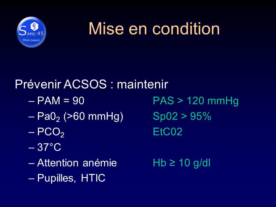 Prévenir ACSOS : maintenir –PAM = 90 PAS > 120 mmHg –Pa0 2 (>60 mmHg)Sp02 > 95% –PCO 2 EtC02 –37°C –Attention anémieHb 10 g/dl –Pupilles, HTIC Mise en condition