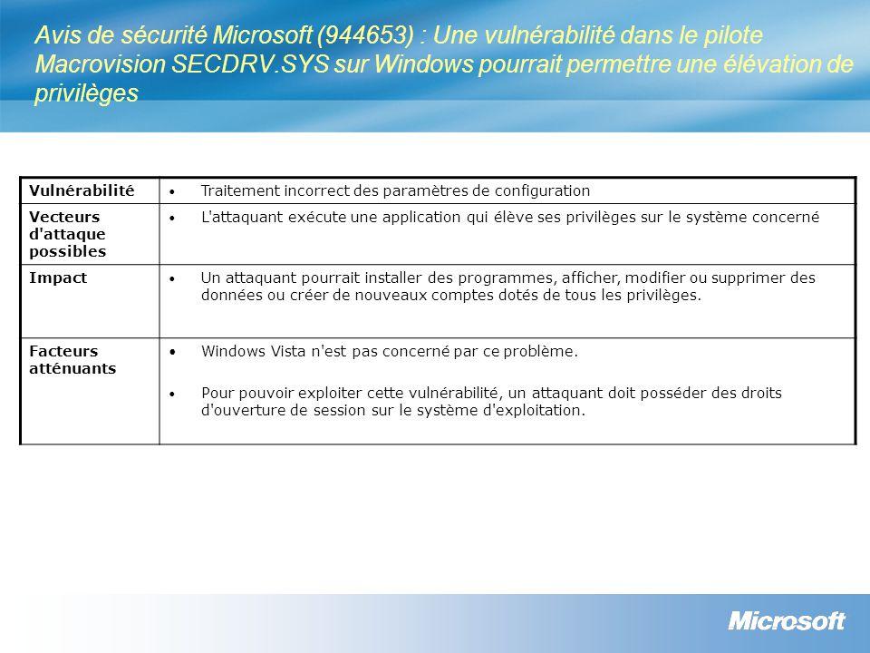 Avis de sécurité Microsoft (944653) : Une vulnérabilité dans le pilote Macrovision SECDRV.SYS sur Windows pourrait permettre une élévation de privilèges Vulnérabilité Traitement incorrect des paramètres de configuration Vecteurs d attaque possibles L attaquant exécute une application qui élève ses privilèges sur le système concerné Impact Un attaquant pourrait installer des programmes, afficher, modifier ou supprimer des données ou créer de nouveaux comptes dotés de tous les privilèges.