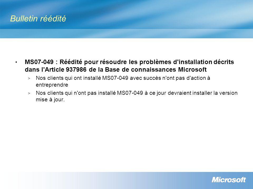 Bulletin réédité MS07-049 : Réédité pour résoudre les problèmes d installation décrits dans l Article 937986 de la Base de connaissances Microsoft > Nos clients qui ont installé MS07-049 avec succès n ont pas d action à entreprendre > Nos clients qui n ont pas installé MS07-049 à ce jour devraient installer la version mise à jour.