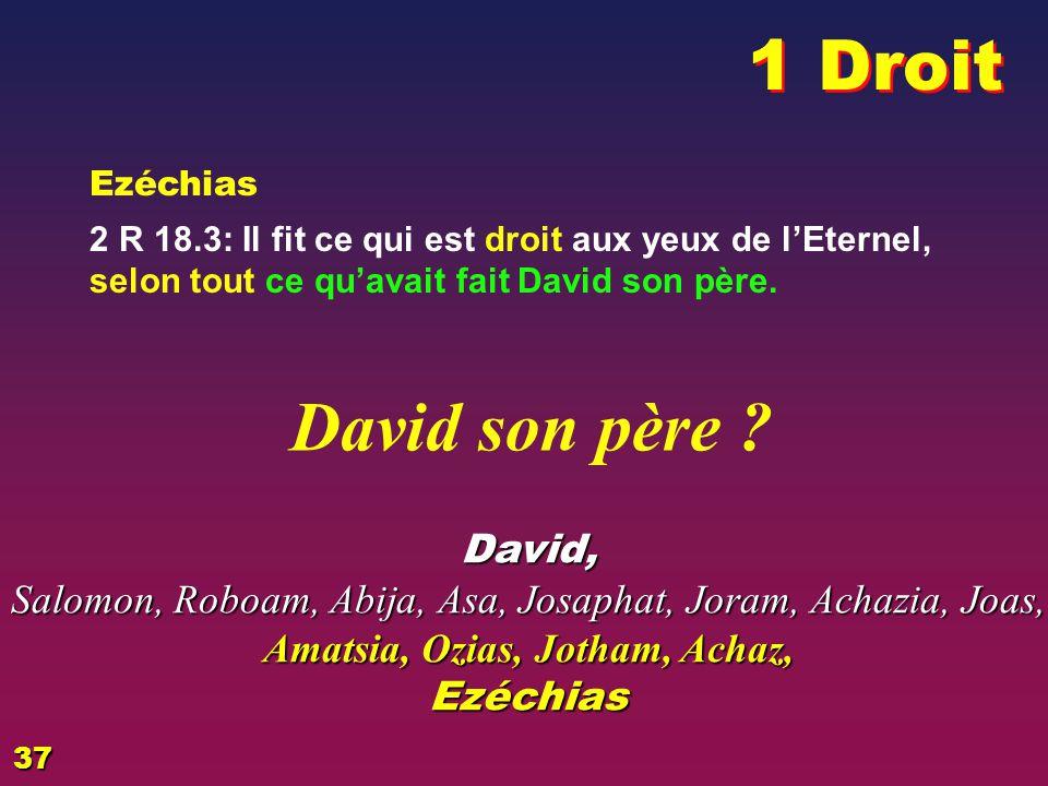 Les aieux Ezéchias 2 R 18.3: Il fit ce qui est droit aux yeux de lEternel, selon tout ce quavait fait David son père.