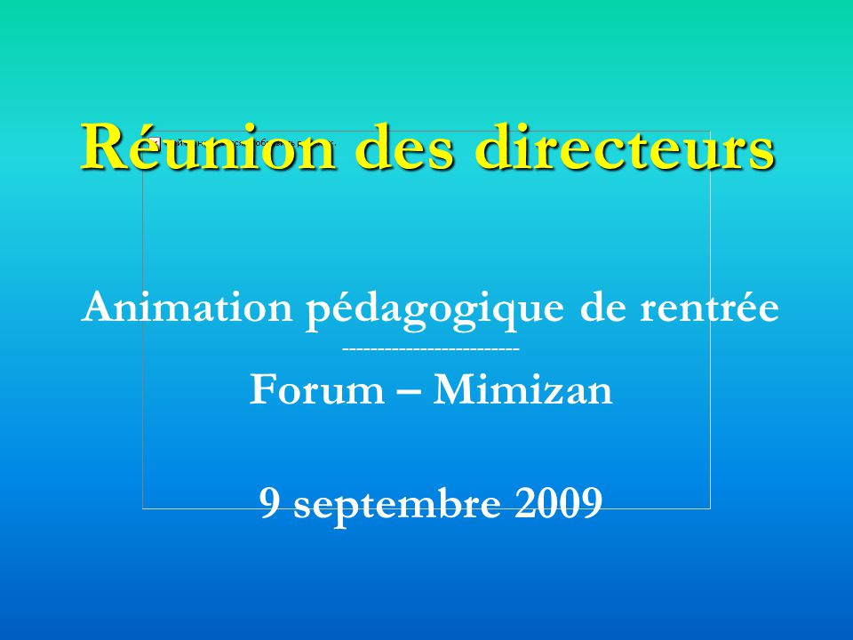 Réunion des directeurs Animation pédagogique de rentrée ------------------------- Forum – Mimizan 9 septembre 2009
