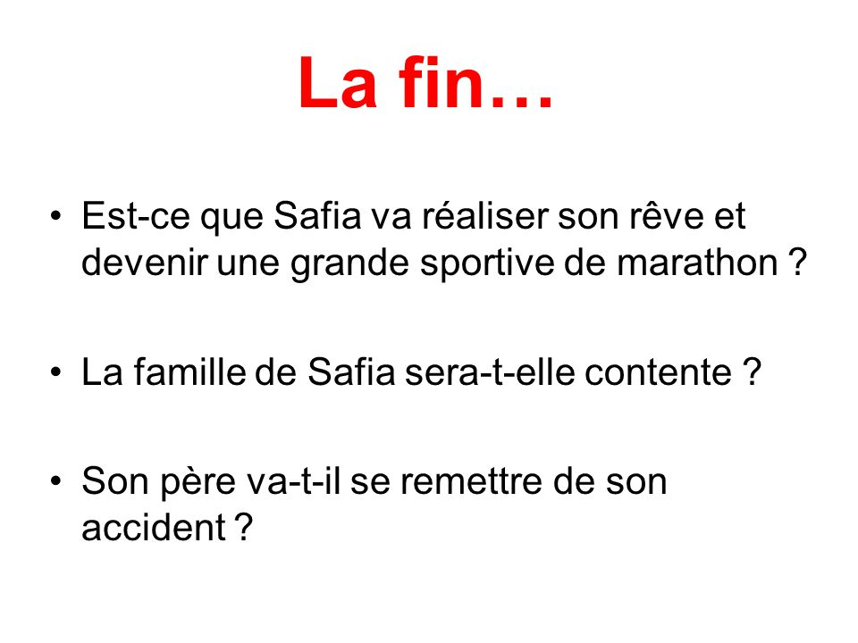 La fin… Est-ce que Safia va réaliser son rêve et devenir une grande sportive de marathon ? La famille de Safia sera-t-elle contente ? Son père va-t-il