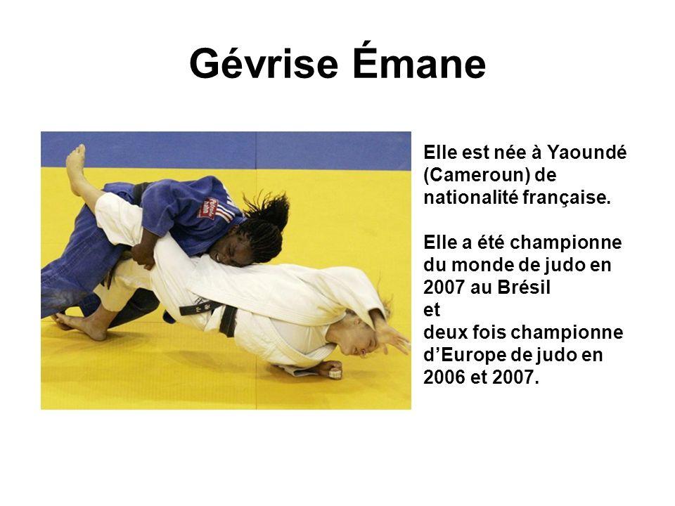 Gévrise Émane Elle est née à Yaoundé (Cameroun) de nationalité française. Elle a été championne du monde de judo en 2007 au Brésil et deux fois champi