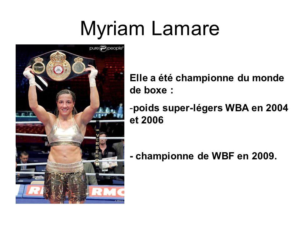 Myriam Lamare Elle a été championne du monde de boxe : -poids super-légers WBA en 2004 et 2006 - championne de WBF en 2009.