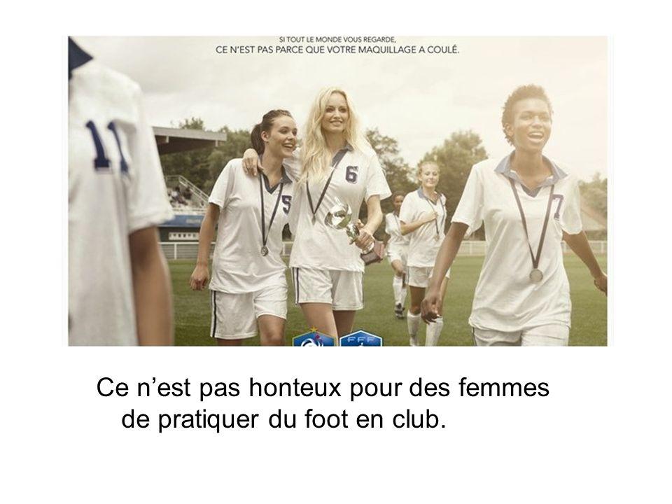 Ce nest pas honteux pour des femmes de pratiquer du foot en club.