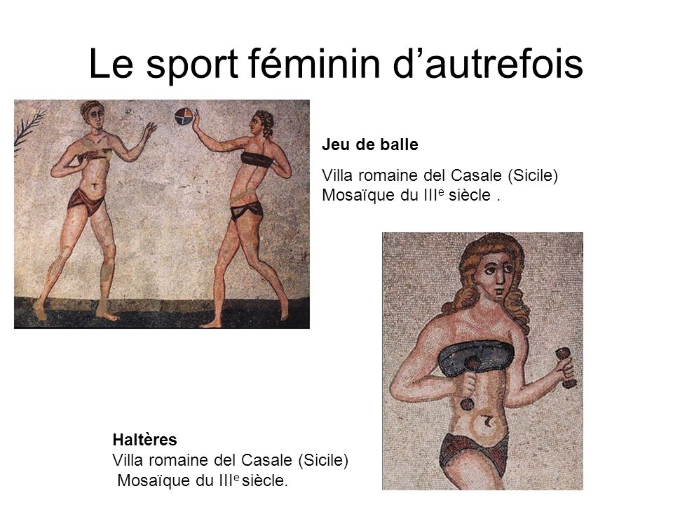 Le sport féminin dautrefois Jeu de balle Villa romaine del Casale (Sicile) Mosaïque du III e siècle. Haltères Villa romaine del Casale (Sicile) Mosaïq