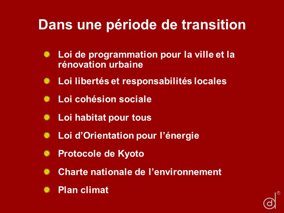 Dans une période de transition Loi de programmation pour la ville et la rénovation urbaine Loi libertés et responsabilités locales Loi cohésion sociale Loi habitat pour tous Loi dOrientation pour lénergie Protocole de Kyoto Charte nationale de lenvironnement Plan climat ®